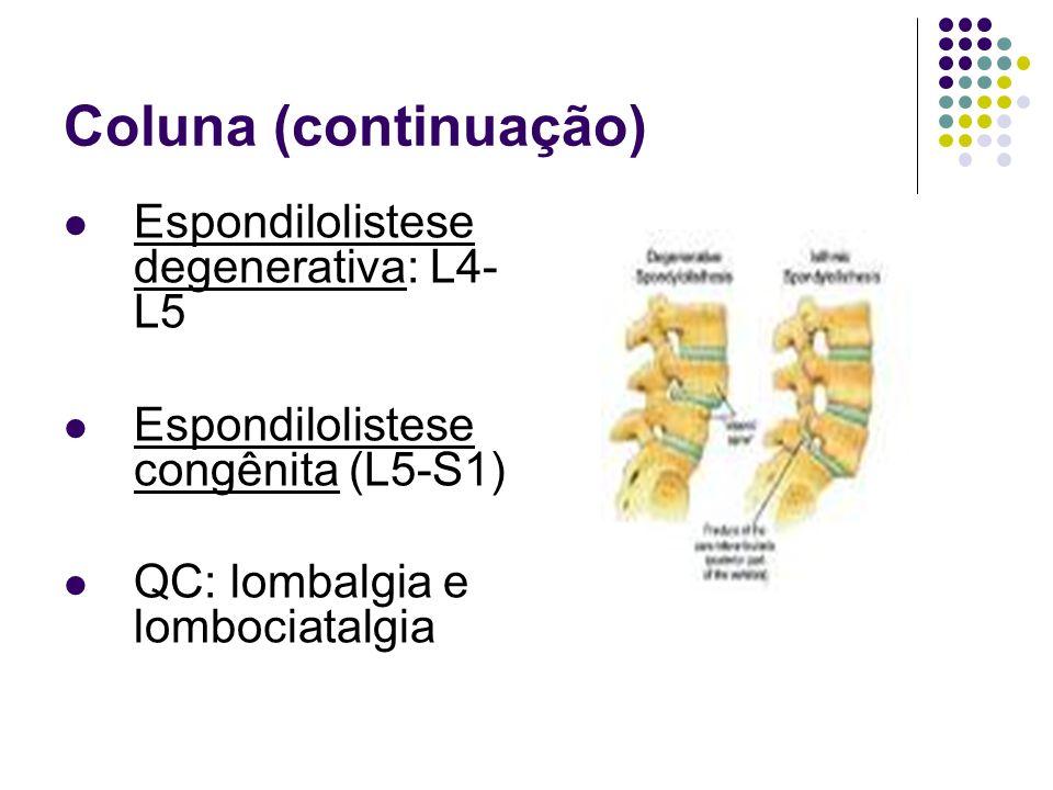 Coluna (continuação) Espondilolistese degenerativa: L4- L5 Espondilolistese congênita (L5-S1) QC: lombalgia e lombociatalgia