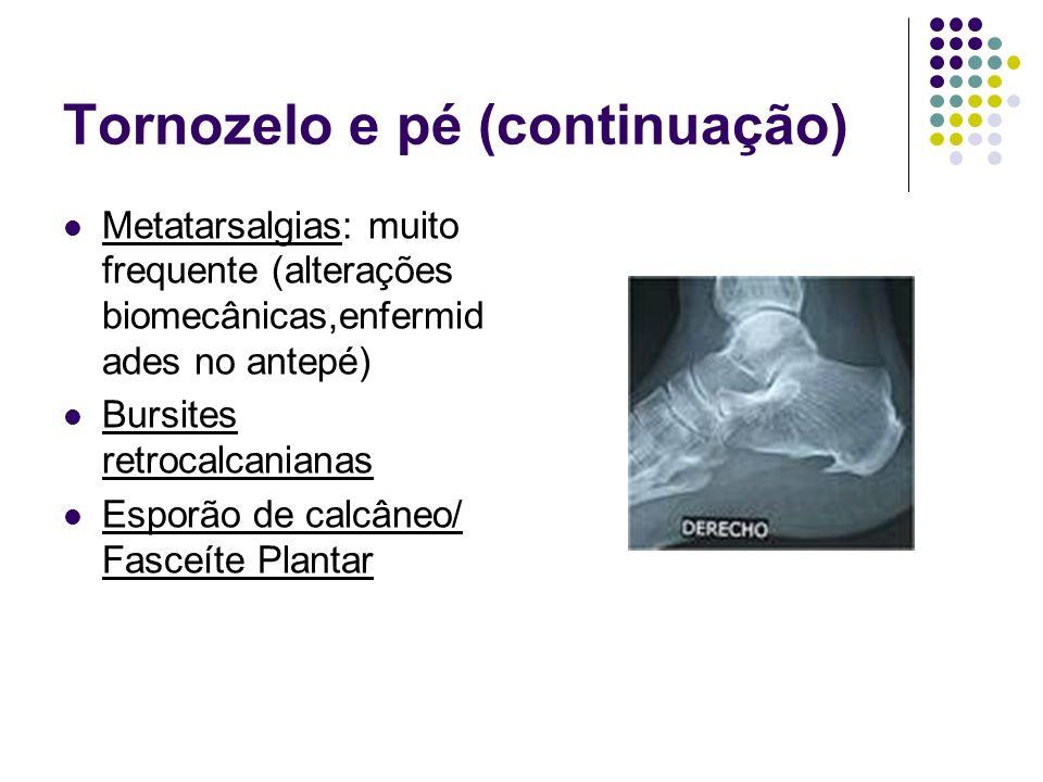 Tornozelo e pé (continuação) Metatarsalgias: muito frequente (alterações biomecânicas,enfermid ades no antepé) Bursites retrocalcanianas Esporão de ca