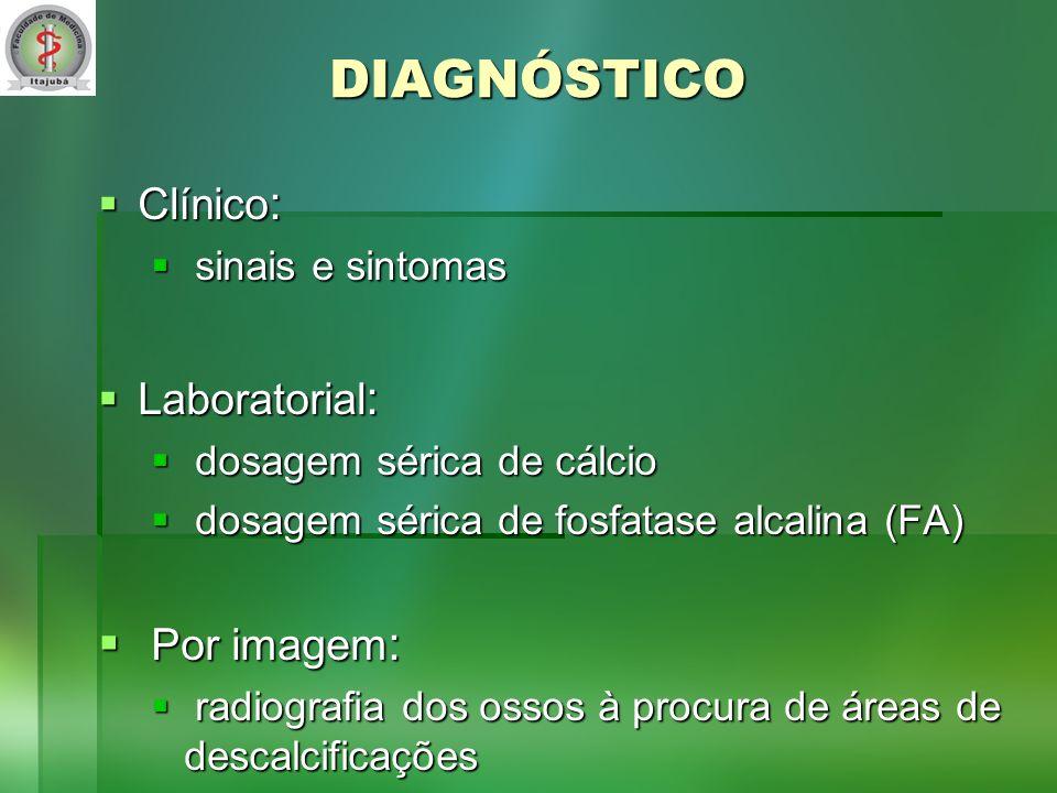 DIAGNÓSTICO Clínico : Clínico : sinais e sintomas sinais e sintomas Laboratorial : Laboratorial : dosagem sérica de cálcio dosagem sérica de cálcio dosagem sérica de fosfatase alcalina (FA) dosagem sérica de fosfatase alcalina (FA) Por imagem : Por imagem : radiografia dos ossos à procura de áreas de descalcificações radiografia dos ossos à procura de áreas de descalcificações