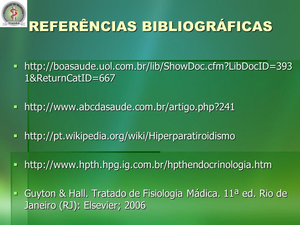 REFERÊNCIAS BIBLIOGRÁFICAS http://boasaude.uol.com.br/lib/ShowDoc.cfm?LibDocID=393 1&ReturnCatID=667 http://boasaude.uol.com.br/lib/ShowDoc.cfm?LibDocID=393 1&ReturnCatID=667 http://www.abcdasaude.com.br/artigo.php?241 http://www.abcdasaude.com.br/artigo.php?241 http://pt.wikipedia.org/wiki/Hiperparatiroidismo http://pt.wikipedia.org/wiki/Hiperparatiroidismo http://www.hpth.hpg.ig.com.br/hpthendocrinologia.htm http://www.hpth.hpg.ig.com.br/hpthendocrinologia.htm Guyton & Hall.