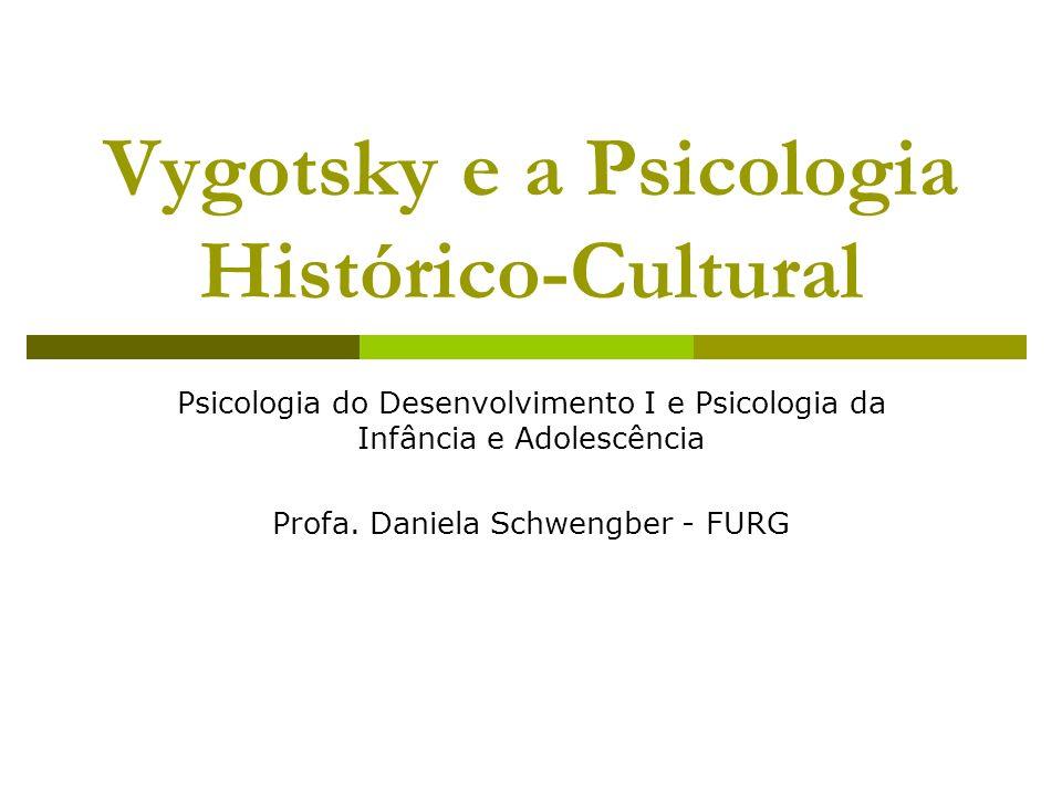 Vygotsky e a Psicologia Histórico-Cultural Psicologia do Desenvolvimento I e Psicologia da Infância e Adolescência Profa. Daniela Schwengber - FURG