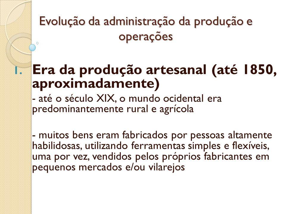 Evolução da administração da produção e operações 1. Era da produção artesanal (até 1850, aproximadamente) - até o século XIX, o mundo ocidental era p