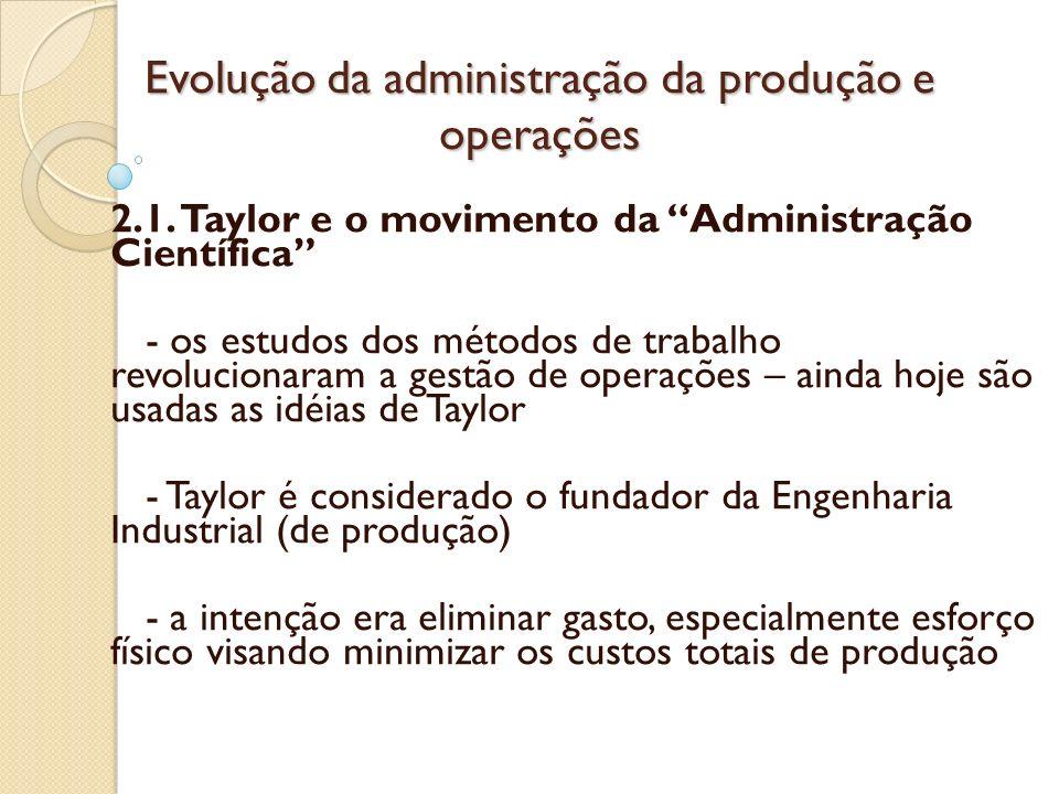 Evolução da administração da produção e operações 2.1. Taylor e o movimento da Administração Científica - os estudos dos métodos de trabalho revolucio