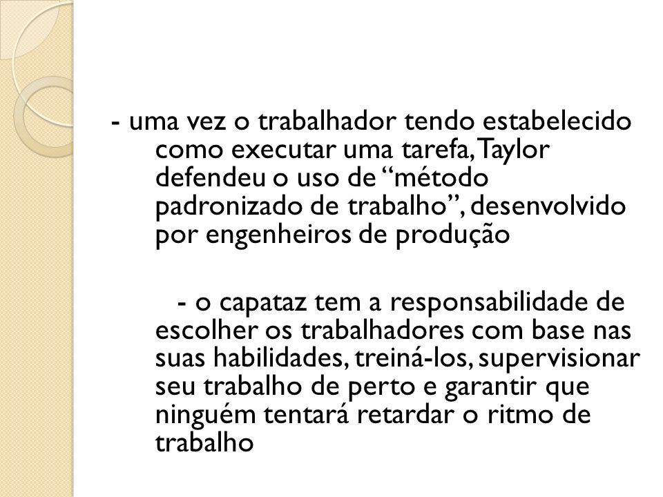 - uma vez o trabalhador tendo estabelecido como executar uma tarefa, Taylor defendeu o uso de método padronizado de trabalho, desenvolvido por engenhe