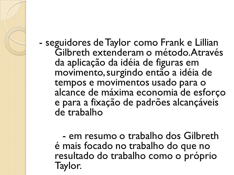 - seguidores de Taylor como Frank e Lillian Gilbreth extenderam o método. Através da aplicação da idéia de figuras em movimento, surgindo então a idéi