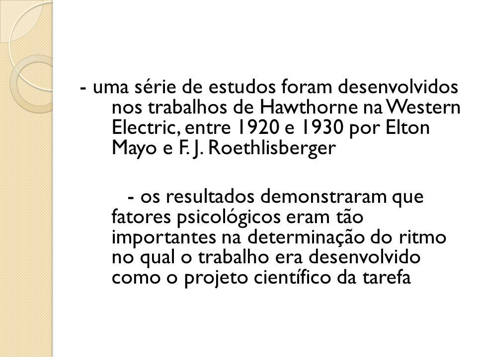 - uma série de estudos foram desenvolvidos nos trabalhos de Hawthorne na Western Electric, entre 1920 e 1930 por Elton Mayo e F. J. Roethlisberger - o