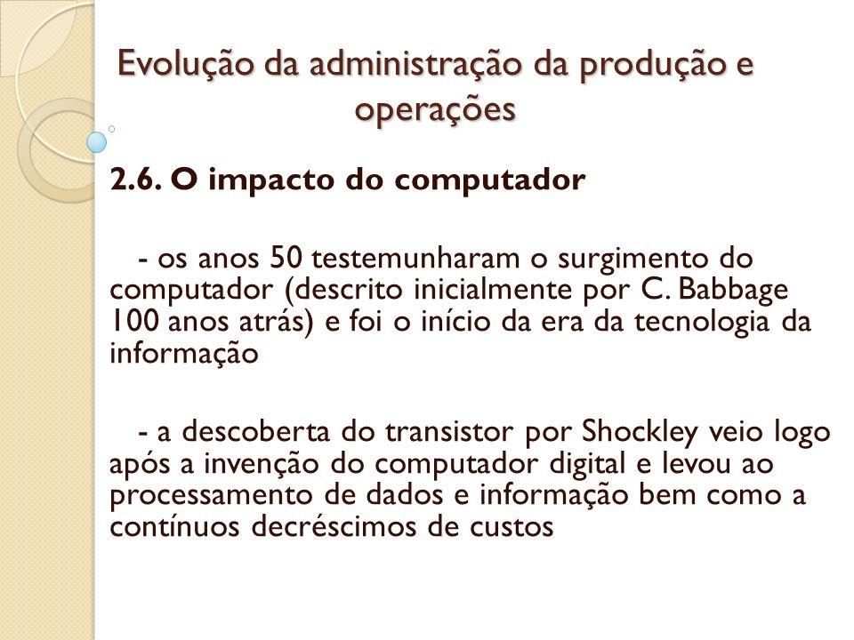 Evolução da administração da produção e operações 2.6. O impacto do computador - os anos 50 testemunharam o surgimento do computador (descrito inicial