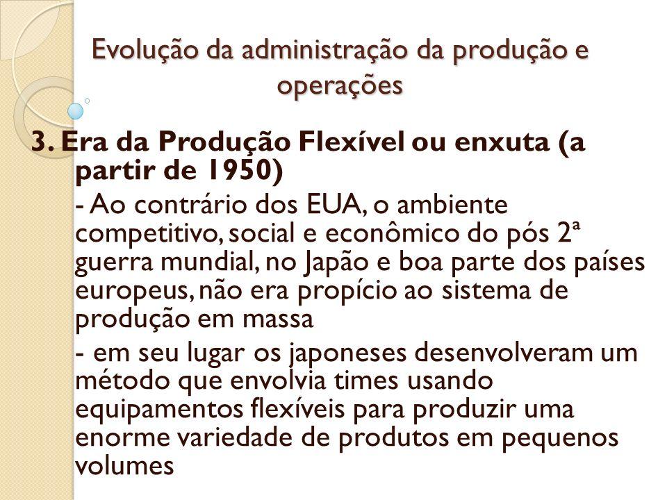 Evolução da administração da produção e operações 3. Era da Produção Flexível ou enxuta (a partir de 1950) - Ao contrário dos EUA, o ambiente competit