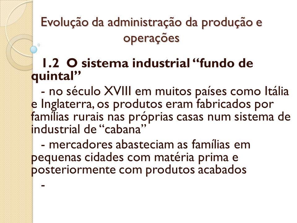 Evolução da administração da produção e operações 1.2 O sistema industrial fundo de quintal - no século XVIII em muitos países como Itália e Inglaterr