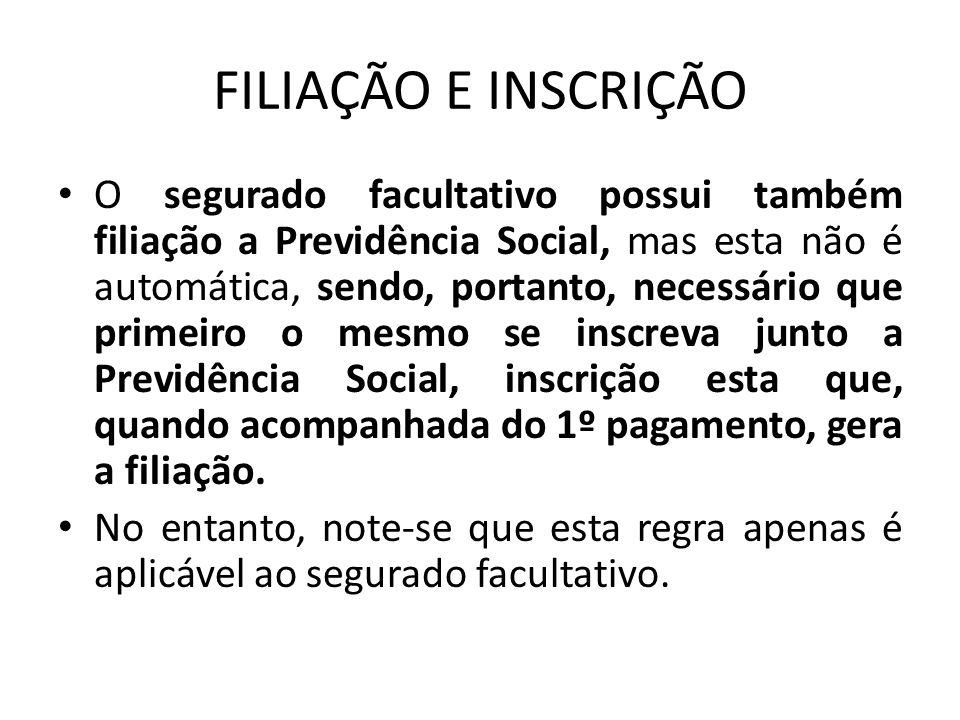FILIAÇÃO E INSCRIÇÃO O segurado facultativo possui também filiação a Previdência Social, mas esta não é automática, sendo, portanto, necessário que pr