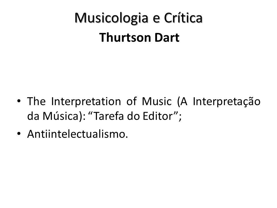 Musicologia e Crítica The Interpretation of Music (A Interpretação da Música): Tarefa do Editor; Antiintelectualismo. Thurtson Dart