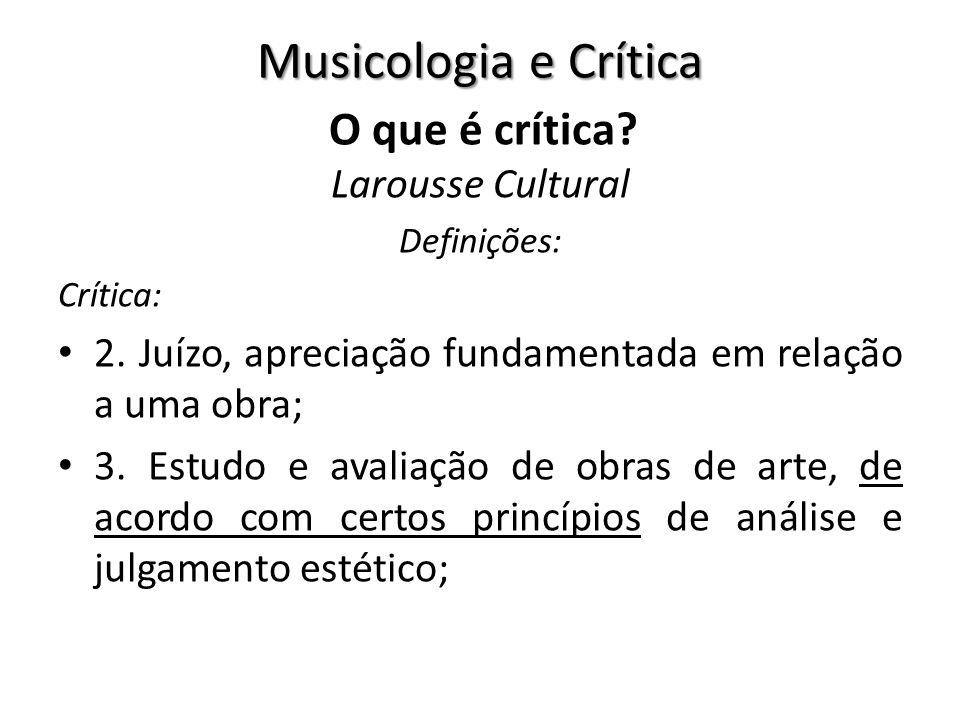 Musicologia e Crítica O que é crítica? Larousse Cultural Definições: Crítica: 2. Juízo, apreciação fundamentada em relação a uma obra; 3. Estudo e ava