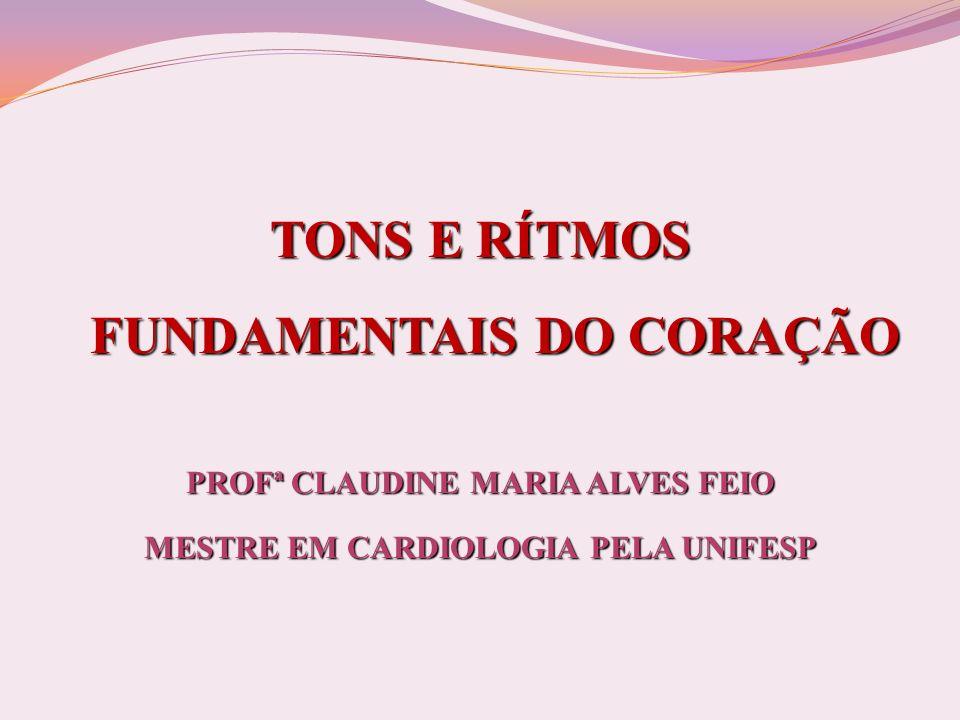 TONS E RÍTMOS FUNDAMENTAIS DO CORAÇÃO PROFª CLAUDINE MARIA ALVES FEIO MESTRE EM CARDIOLOGIA PELA UNIFESP