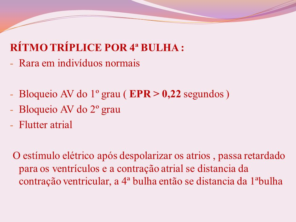RÍTMO TRÍPLICE POR 4ª BULHA : - Rara em indivíduos normais - Bloqueio AV do 1º grau ( EPR > 0,22 segundos ) - Bloqueio AV do 2º grau - Flutter atrial