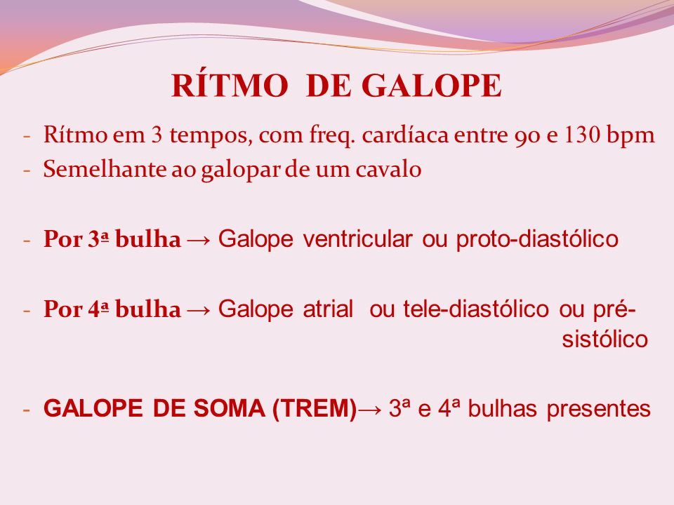 RÍTMO DE GALOPE - Rítmo em 3 tempos, com freq. cardíaca entre 90 e 130 bpm - Semelhante ao galopar de um cavalo - Por 3 ª bulha Galope ventricular ou
