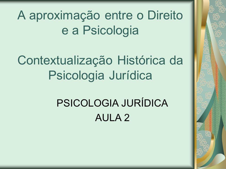 A aproximação entre o Direito e a Psicologia Contextualização Histórica da Psicologia Jurídica PSICOLOGIA JURÍDICA AULA 2