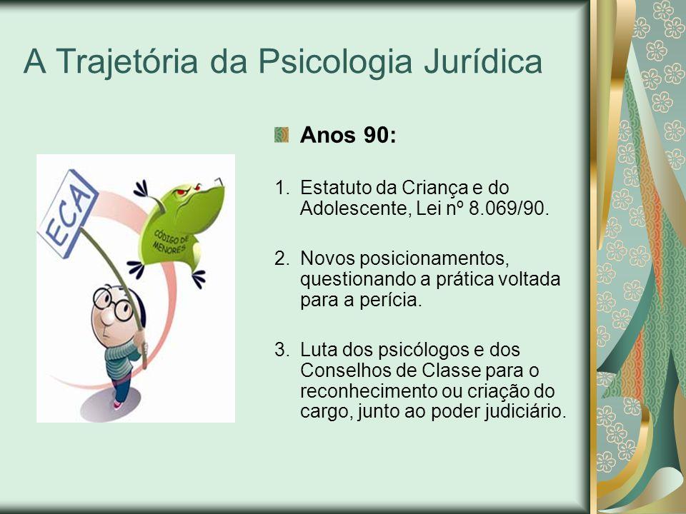 A Trajetória da Psicologia Jurídica Anos 90: 1.Estatuto da Criança e do Adolescente, Lei nº 8.069/90. 2.Novos posicionamentos, questionando a prática