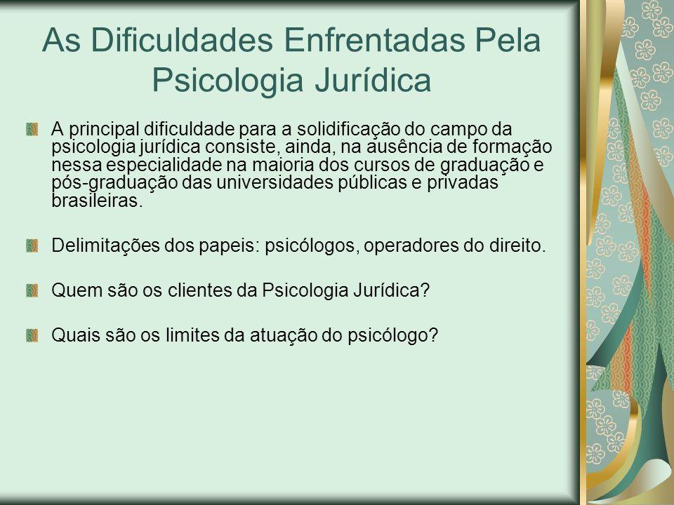 As Dificuldades Enfrentadas Pela Psicologia Jurídica A principal dificuldade para a solidificação do campo da psicologia jurídica consiste, ainda, na