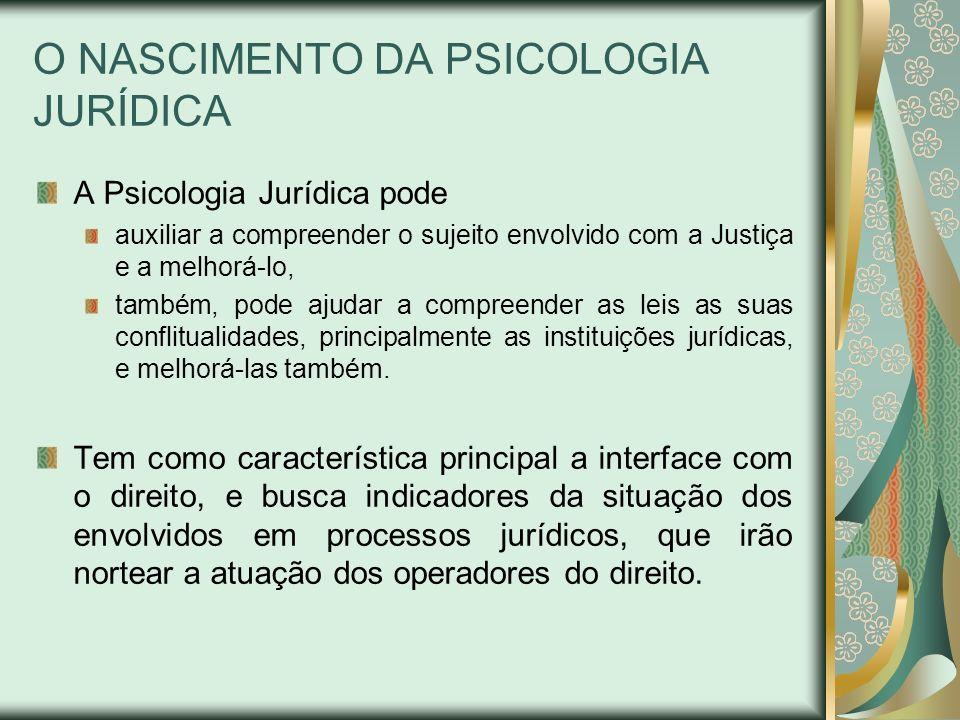 O NASCIMENTO DA PSICOLOGIA JURÍDICA A Psicologia Jurídica pode auxiliar a compreender o sujeito envolvido com a Justiça e a melhorá-lo, também, pode a
