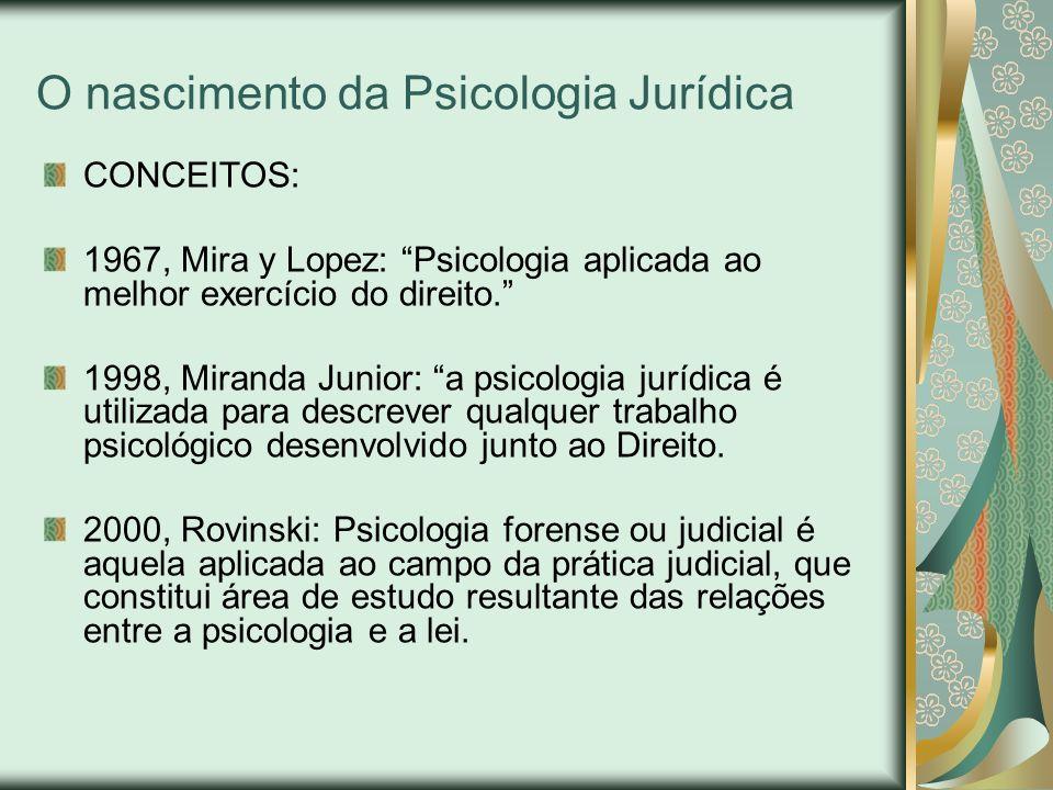 O nascimento da Psicologia Jurídica CONCEITOS: 1967, Mira y Lopez: Psicologia aplicada ao melhor exercício do direito. 1998, Miranda Junior: a psicolo