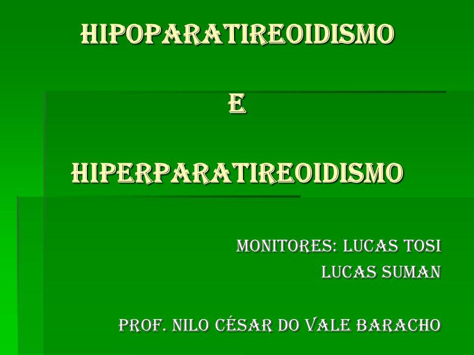 HIPOPARATIREOIDISMO E HIPERPARATIREOIDISMO Monitores: Lucas Tosi Monitores: Lucas Tosi Lucas Suman Prof. Nilo césar do vale baracho