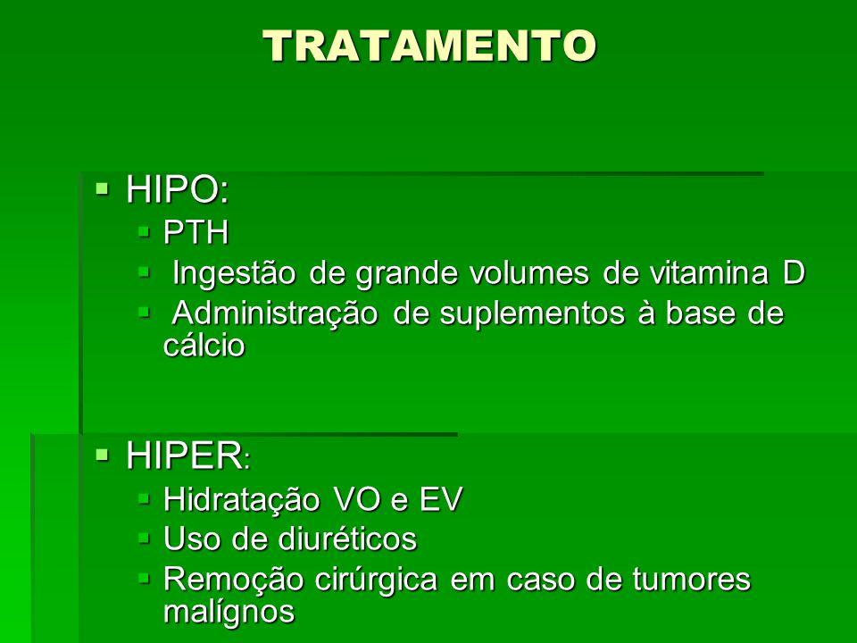 TRATAMENTO HIPO: HIPO: PTH PTH Ingestão de grande volumes de vitamina D Ingestão de grande volumes de vitamina D Administração de suplementos à base d