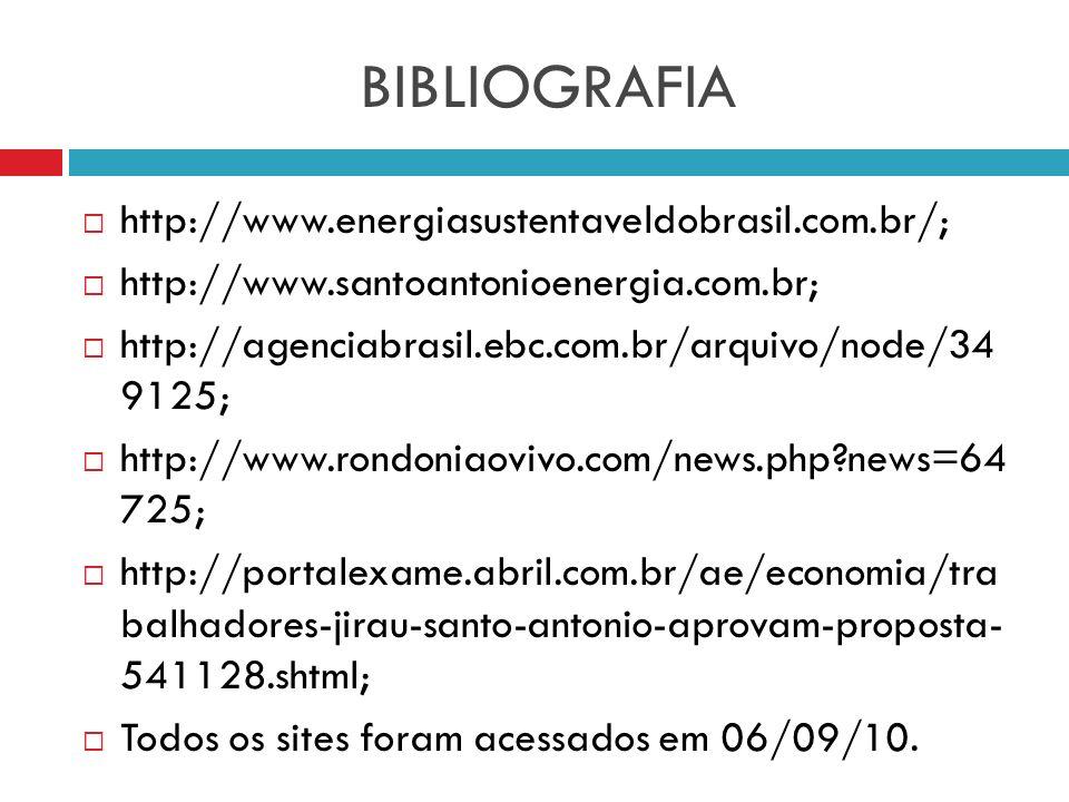 BIBLIOGRAFIA http://www.energiasustentaveldobrasil.com.br/; http://www.santoantonioenergia.com.br; http://agenciabrasil.ebc.com.br/arquivo/node/34 912