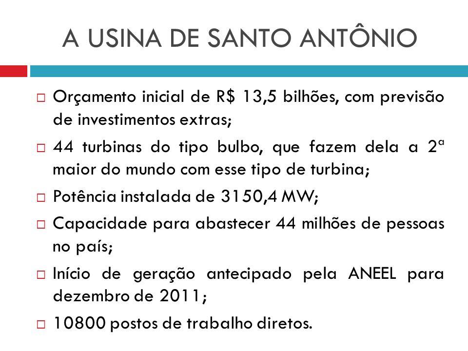 A USINA DE SANTO ANTÔNIO Orçamento inicial de R$ 13,5 bilhões, com previsão de investimentos extras; 44 turbinas do tipo bulbo, que fazem dela a 2ª ma