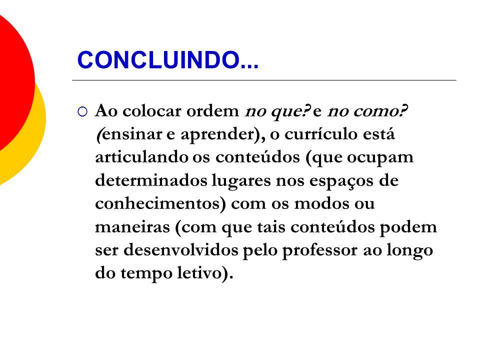CONCLUINDO... Ao colocar ordem no que? e no como? (ensinar e aprender), o currículo está articulando os conteúdos (que ocupam determinados lugares nos