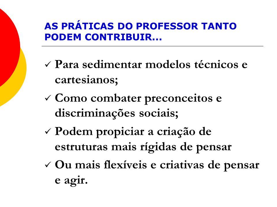 AS PRÁTICAS DO PROFESSOR TANTO PODEM CONTRIBUIR... Para sedimentar modelos técnicos e cartesianos; Como combater preconceitos e discriminações sociais