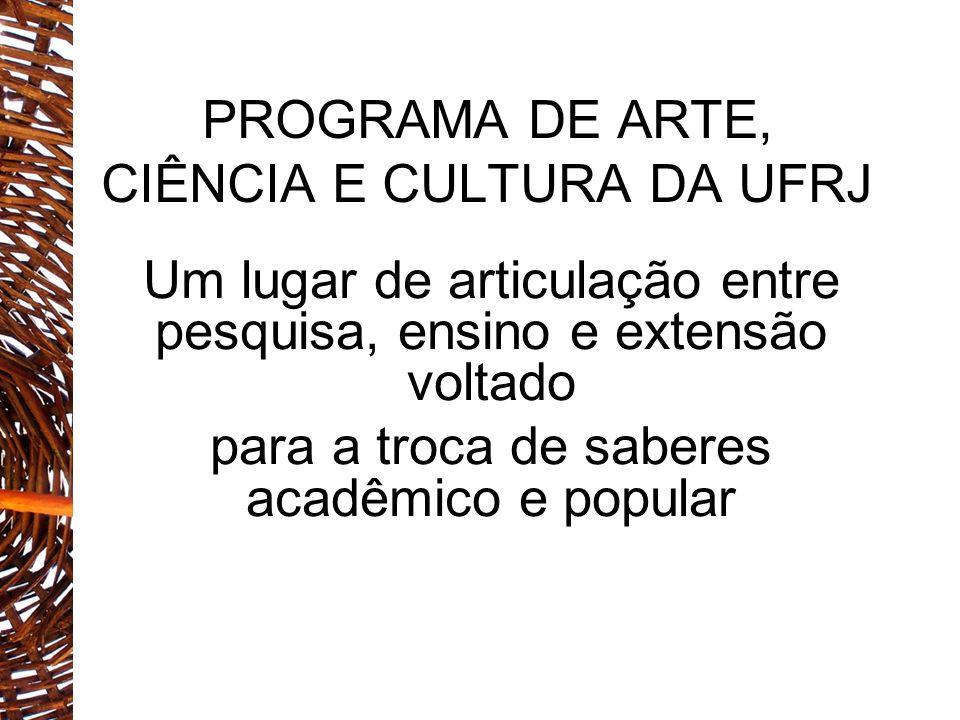 PROGRAMA DE ARTE, CIÊNCIA E CULTURA DA UFRJ Um lugar de articulação entre pesquisa, ensino e extensão voltado para a troca de saberes acadêmico e popu