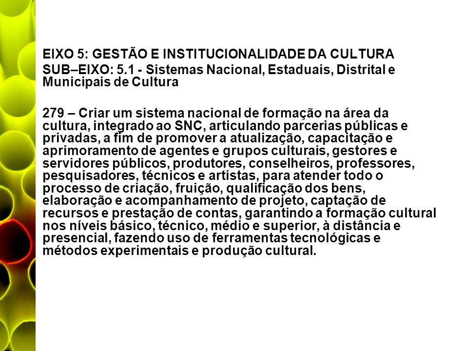 EIXO 5: GESTÃO E INSTITUCIONALIDADE DA CULTURA SUB–EIXO: 5.1 - Sistemas Nacional, Estaduais, Distrital e Municipais de Cultura 279 – Criar um sistema