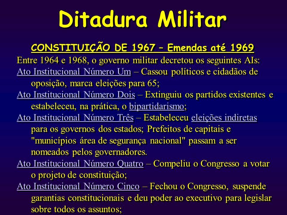 Ditadura Militar CONSTITUIÇÃO DE 1967 – Emendas até 1969 Entre 1964 e 1968, o governo militar decretou os seguintes AIs: Ato Institucional Número UmAt
