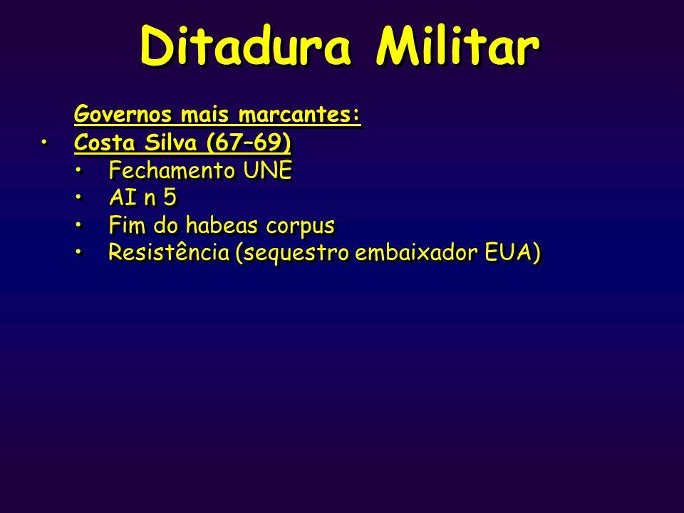 Ditadura Militar Governos mais marcantes: Costa Silva (67–69) Fechamento UNE AI n 5 Fim do habeas corpus Resistência (sequestro embaixador EUA) Govern