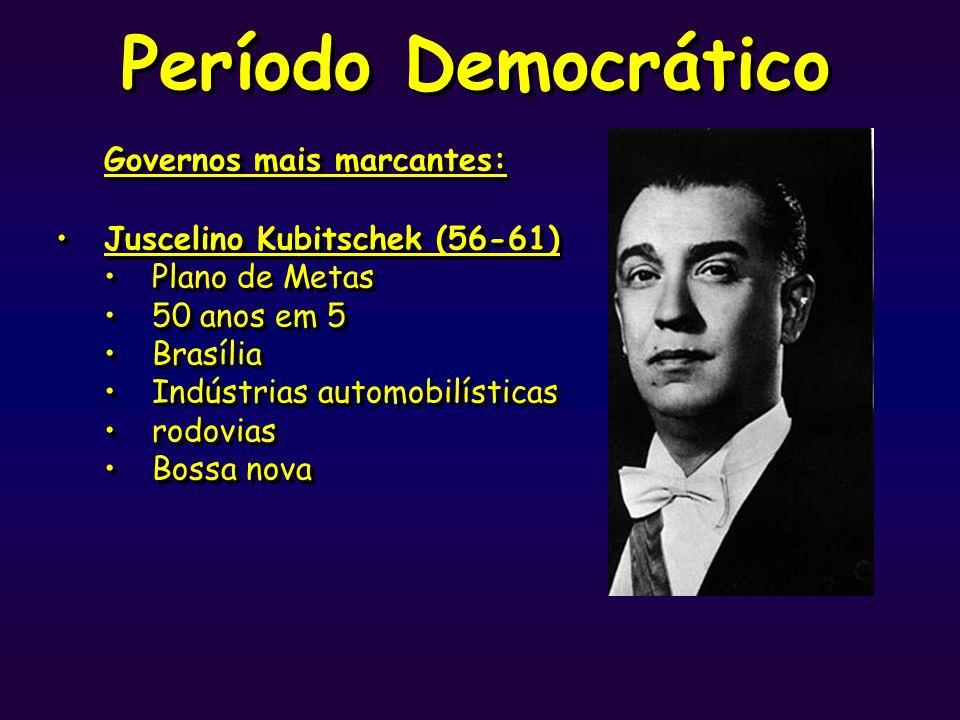 Período Democrático Governos mais marcantes: Juscelino Kubitschek (56-61) Plano de Metas 50 anos em 5 Brasília Indústrias automobilísticas rodovias Bo