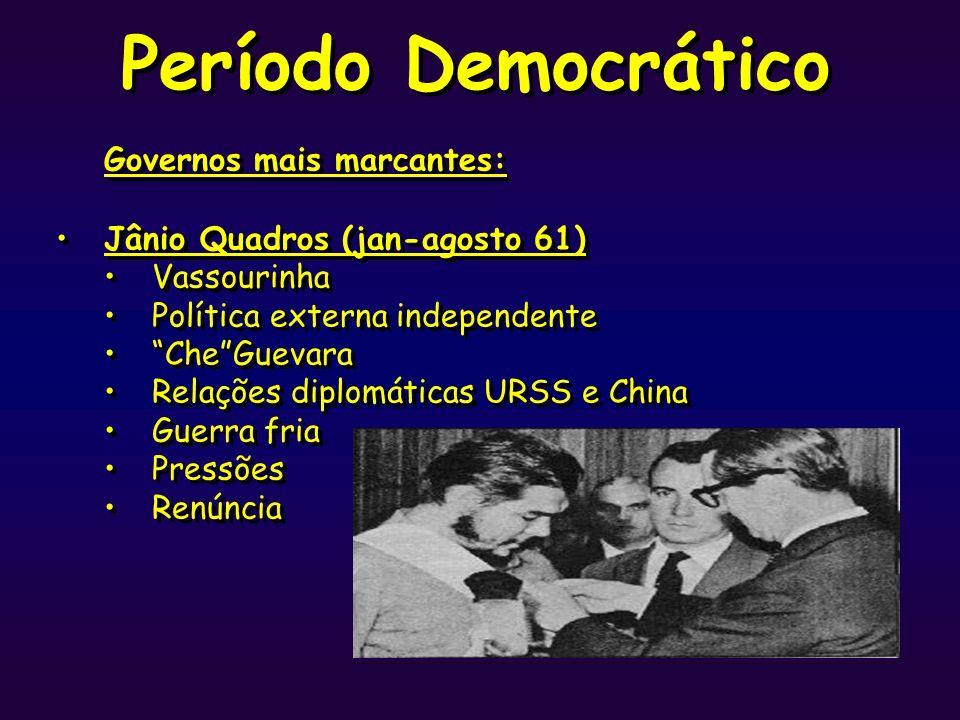 Período Democrático Governos mais marcantes: Jânio Quadros (jan-agosto 61) Vassourinha Política externa independente CheGuevara Relações diplomáticas
