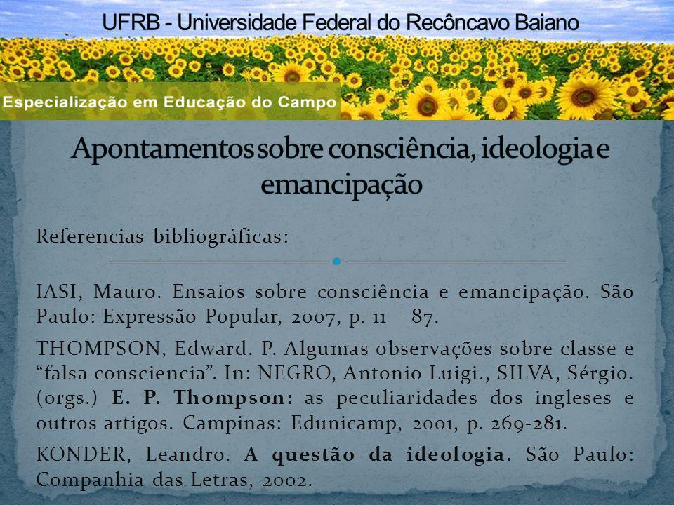 Referencias bibliográficas: IASI, Mauro. Ensaios sobre consciência e emancipação. São Paulo: Expressão Popular, 2007, p. 11 – 87. THOMPSON, Edward. P.