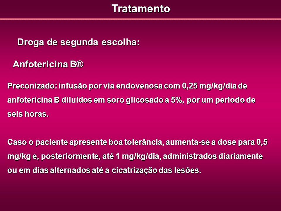 Tratamento Droga de segunda escolha: Anfotericina B® Preconizado: infusão por via endovenosa com 0,25 mg/kg/dia de anfotericina B diluídos em soro gli