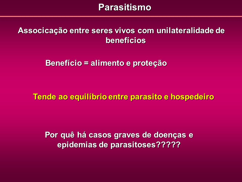 Associcação entre seres vivos com unilateralidade de benefícios Tende ao equilíbrio entre parasito e hospedeiro Por quê há casos graves de doenças e e