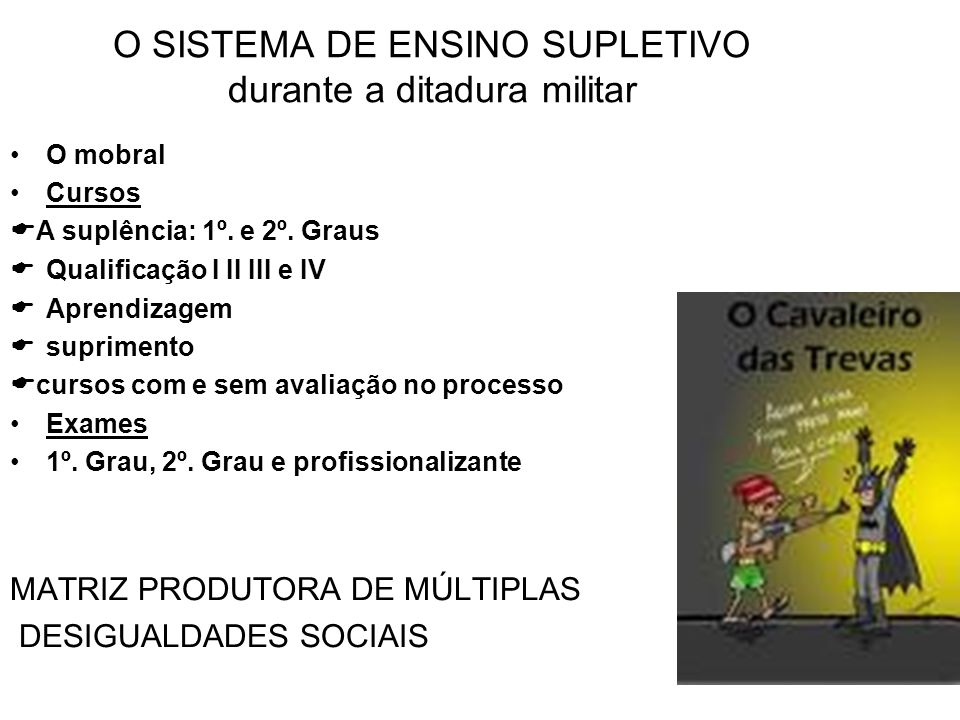 O SISTEMA DE ENSINO SUPLETIVO durante a ditadura militar O mobral Cursos A suplência: 1º. e 2º. Graus Qualificação I II III e IV Aprendizagem suprimen