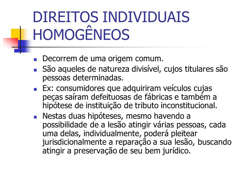 DIREITOS INDIVIDUAIS HOMOGÊNEOS Decorrem de uma origem comum. São aqueles de natureza divisível, cujos titulares são pessoas determinadas. Ex: consumi