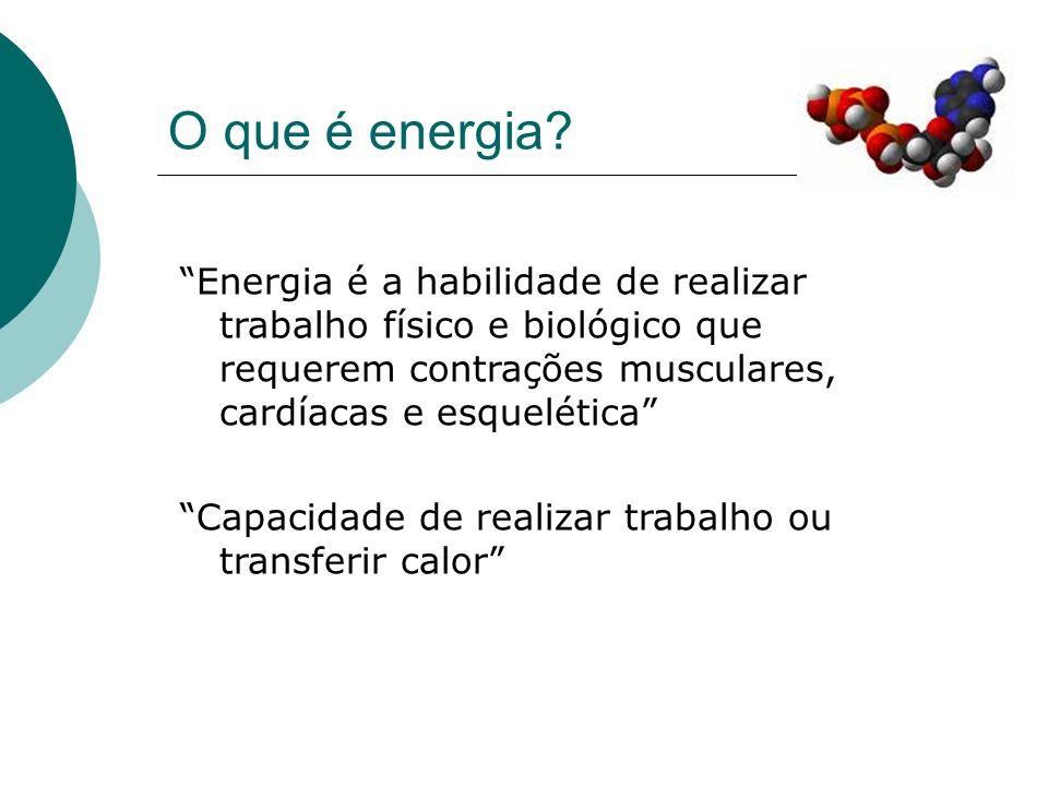 O que é energia? Energia é a habilidade de realizar trabalho físico e biológico que requerem contrações musculares, cardíacas e esquelética Capacidade