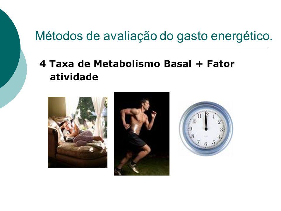 Métodos de avaliação do gasto energético. 4 Taxa de Metabolismo Basal + Fator atividade