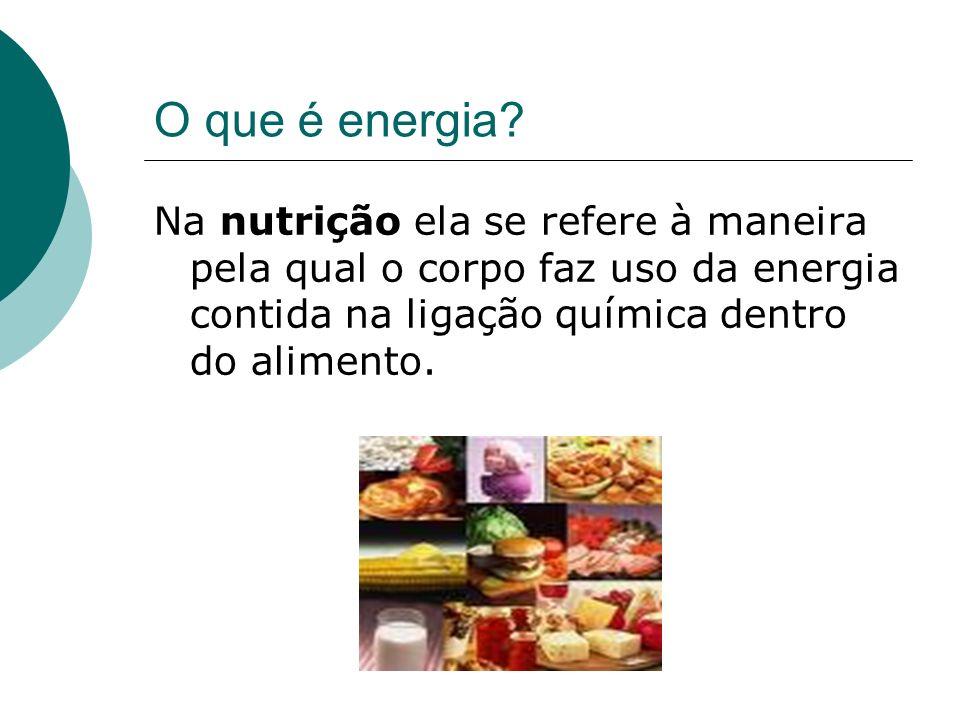 O que é energia? Na nutrição ela se refere à maneira pela qual o corpo faz uso da energia contida na ligação química dentro do alimento.