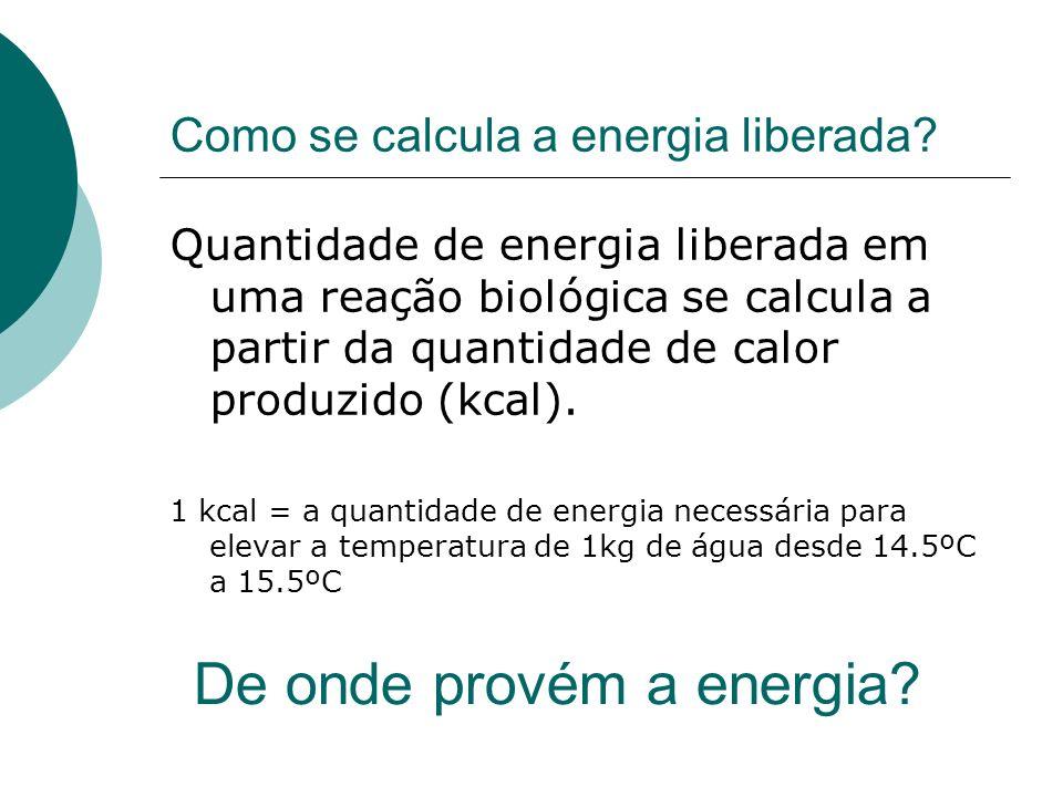 Como se calcula a energia liberada? Quantidade de energia liberada em uma reação biológica se calcula a partir da quantidade de calor produzido (kcal)
