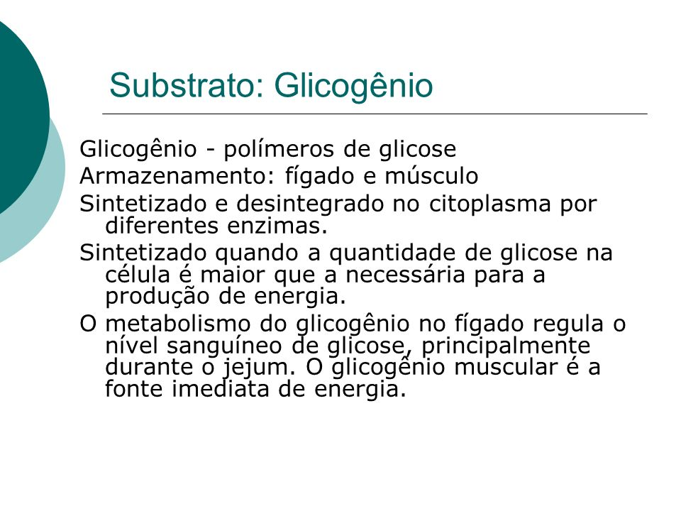 Substrato: Glicogênio Glicogênio - polímeros de glicose Armazenamento: fígado e músculo Sintetizado e desintegrado no citoplasma por diferentes enzima