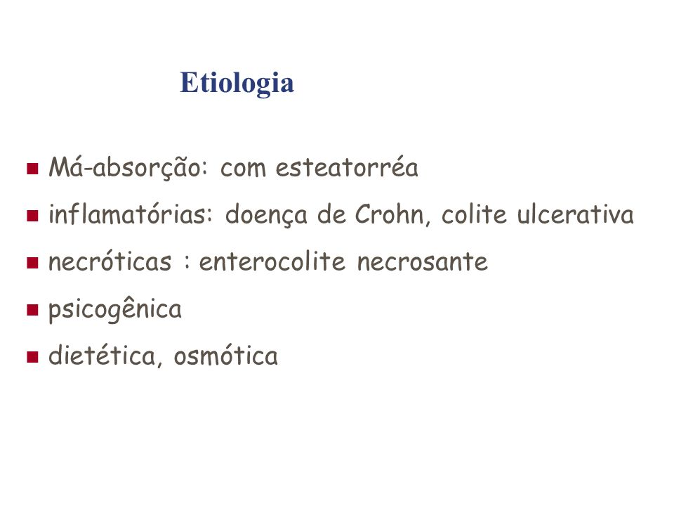 Má-absorção: com esteatorréa inflamatórias: doença de Crohn, colite ulcerativa necróticas : enterocolite necrosante psicogênica dietética, osmótica Etiologia