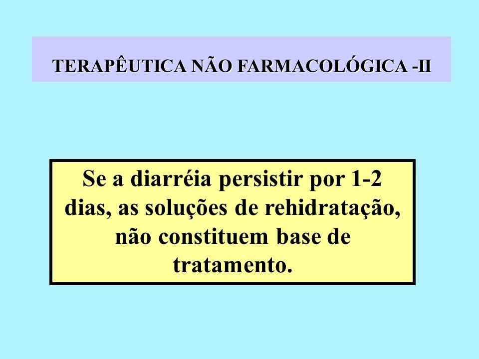 TERAPÊUTICA NÃO FARMACOLÓGICA -II Se a diarréia persistir por 1-2 dias, as soluções de rehidratação, não constituem base de tratamento.