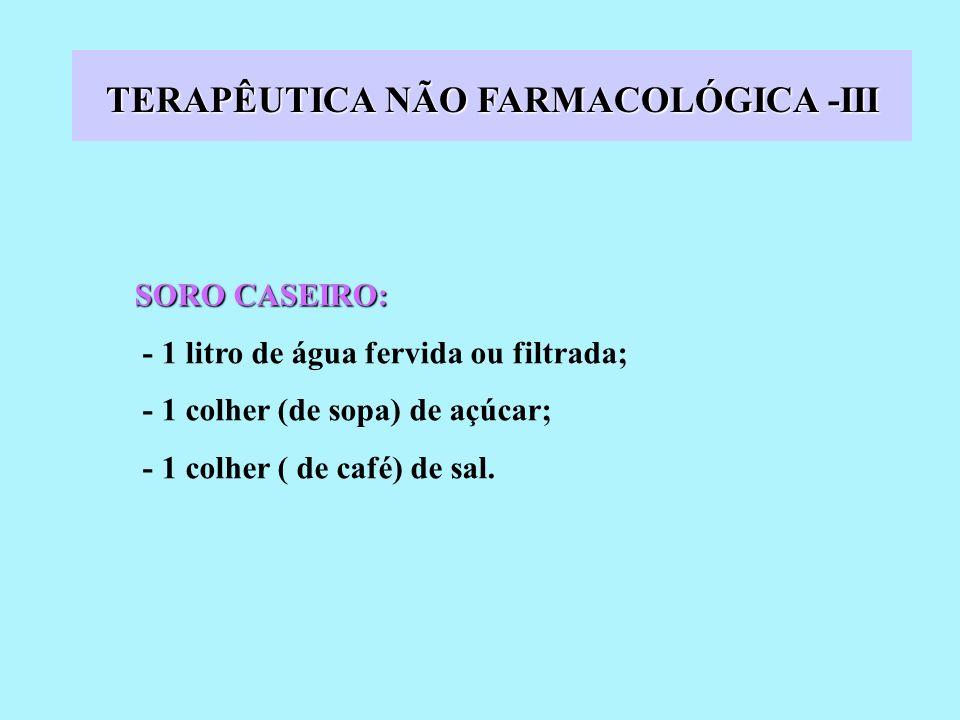 TERAPÊUTICA NÃO FARMACOLÓGICA -III SORO CASEIRO: - 1 litro de água fervida ou filtrada; - 1 colher (de sopa) de açúcar; - 1 colher ( de café) de sal.
