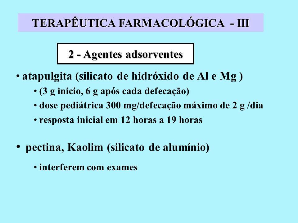 atapulgita (silicato de hidróxido de Al e Mg ) (3 g inicio, 6 g após cada defecação) dose pediátrica 300 mg/defecação máximo de 2 g /dia resposta inicial em 12 horas a 19 horas pectina, Kaolim (silicato de alumínio) interferem com exames 2 - Agentes adsorventes TERAPÊUTICA FARMACOLÓGICA - III